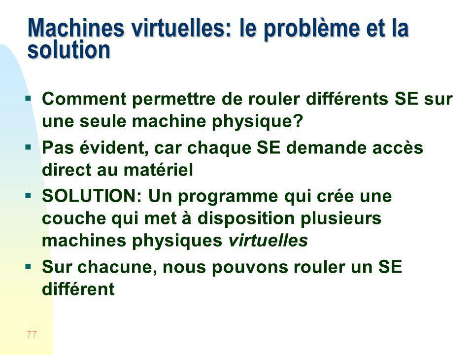 77 Machines virtuelles: le problème et la solution Comment permettre de rouler différents SE sur une seule machine physique? Pas évident, car chaque S