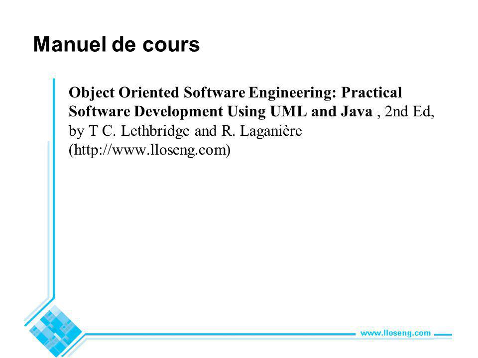 Manuel de cours Object Oriented Software Engineering: Practical Software Development Using UML and Java, 2nd Ed, by T C. Lethbridge and R. Laganière (