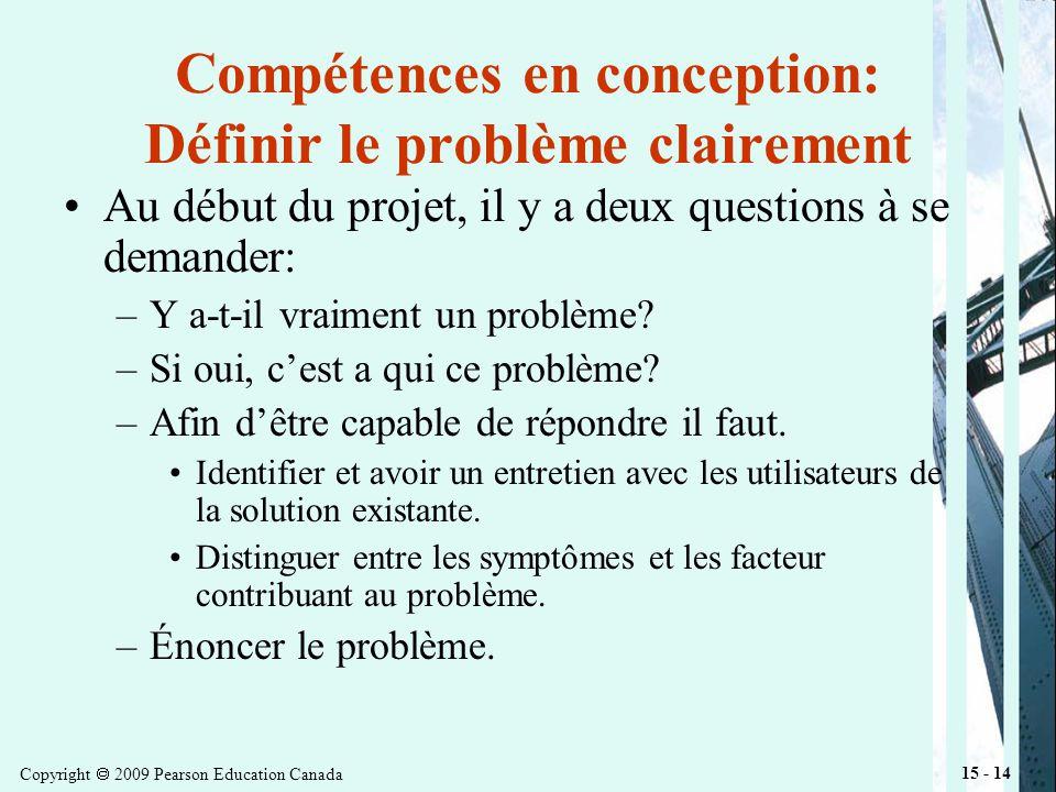 Copyright 2009 Pearson Education Canada 15 - 14 Compétences en conception: Définir le problème clairement Au début du projet, il y a deux questions à se demander: –Y a-t-il vraiment un problème.