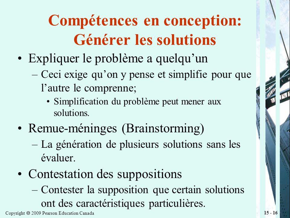 Copyright 2009 Pearson Education Canada 15 - 16 Compétences en conception: Générer les solutions Expliquer le problème a quelquun –Ceci exige quon y pense et simplifie pour que lautre le comprenne; Simplification du problème peut mener aux solutions.