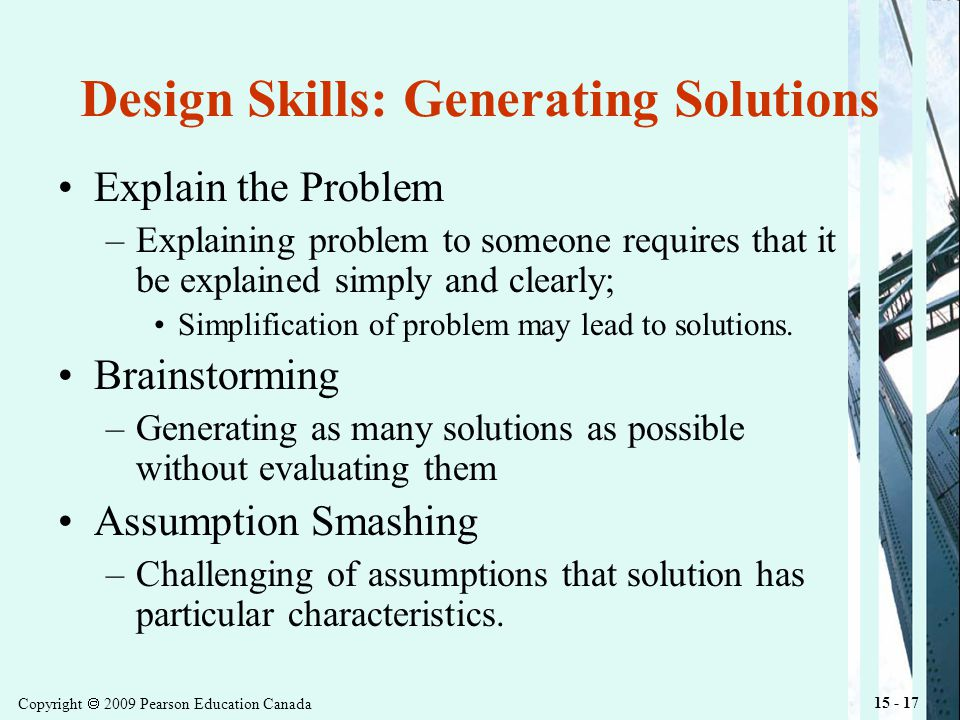 Copyright 2009 Pearson Education Canada 15 - 17 Design Skills: Generating Solutions Explain the Problem –Explaining problem to someone requires that it be explained simply and clearly; Simplification of problem may lead to solutions.