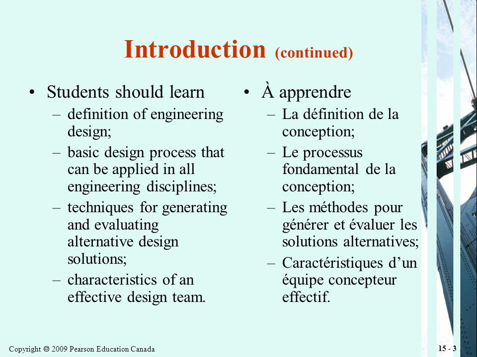 Copyright 2009 Pearson Education Canada 15 - 3 Introduction (continued) Students should learn –definition of engineering design; –basic design process that can be applied in all engineering disciplines; –techniques for generating and evaluating alternative design solutions; –characteristics of an effective design team.