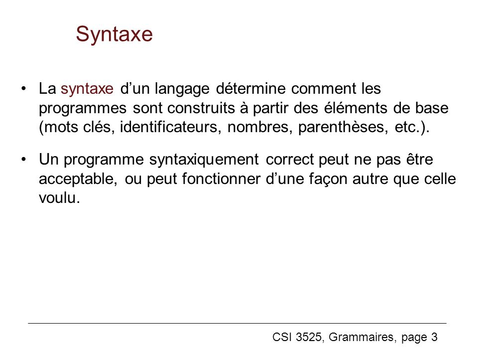 CSI 3525, Grammaires, page 3 Syntaxe La syntaxe dun langage détermine comment les programmes sont construits à partir des éléments de base (mots clés,