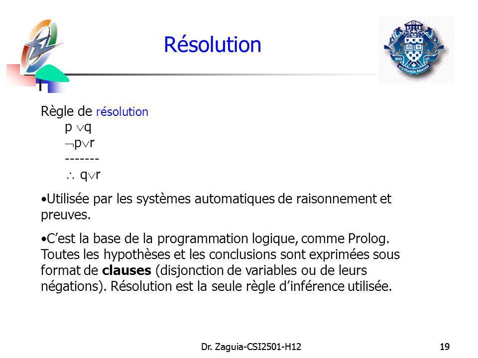 Dr. Zaguia-CSI2501-H1219Dr. Zaguia-CSI2501-H1219 Résolution Règle de résolution p q p r ------- q r Utilisée par les systèmes automatiques de raisonne