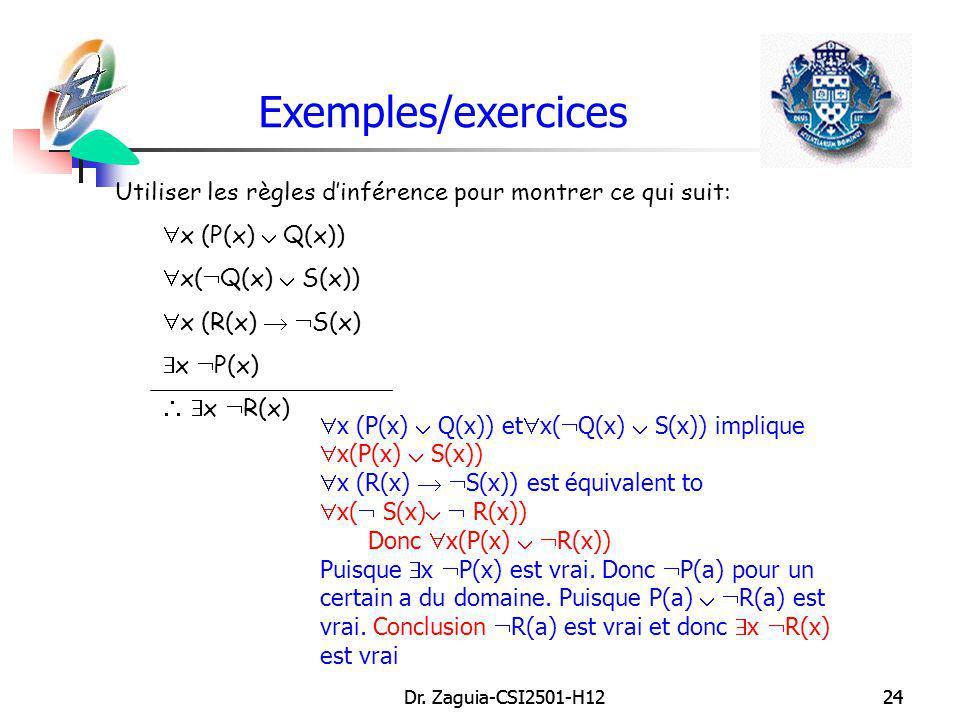 Dr. Zaguia-CSI2501-H1224Dr. Zaguia-CSI2501-H1224 Exemples/exercices Utiliser les règles dinférence pour montrer ce qui suit: x (P(x) Q(x)) x( Q(x) S(x