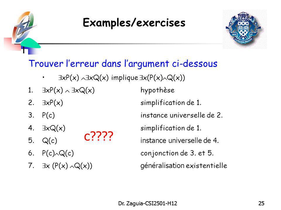 Dr. Zaguia-CSI2501-H1225Dr. Zaguia-CSI2501-H1225 Examples/exercises Trouver lerreur dans largument ci-dessous xP(x) xQ(x) implique x(P(x) Q(x)) 1. xP(