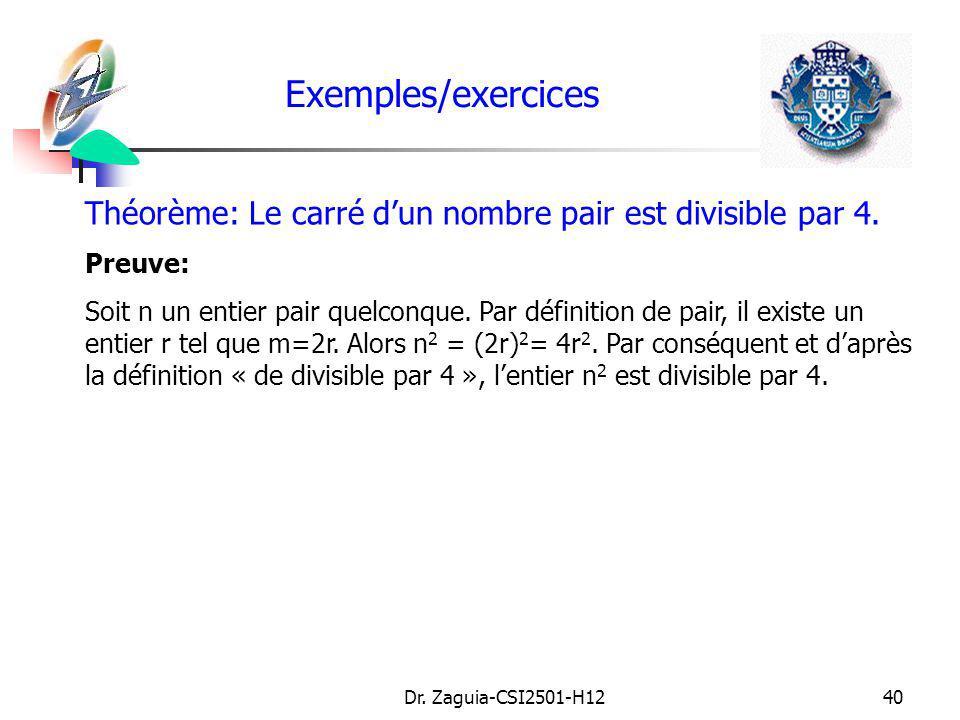 Dr. Zaguia-CSI2501-H1240 Exemples/exercices Théorème: Le carré dun nombre pair est divisible par 4. Preuve: Soit n un entier pair quelconque. Par défi