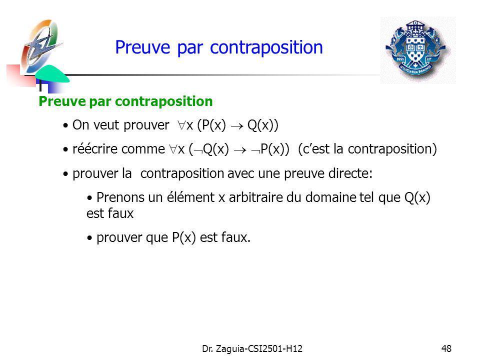 Dr. Zaguia-CSI2501-H1248 Preuve par contraposition On veut prouver x (P(x) Q(x)) réécrire comme x ( Q(x) P(x)) (cest la contraposition) prouver la con