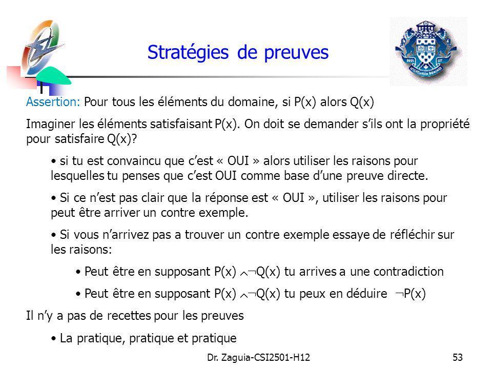 Dr. Zaguia-CSI2501-H1253 Stratégies de preuves Assertion: Pour tous les éléments du domaine, si P(x) alors Q(x) Imaginer les éléments satisfaisant P(x