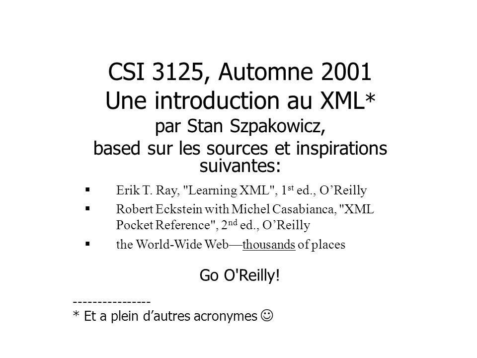 CSI 3125, Automne 2001 Une introduction au XML * par Stan Szpakowicz, based sur les sources et inspirations suivantes: Erik T.