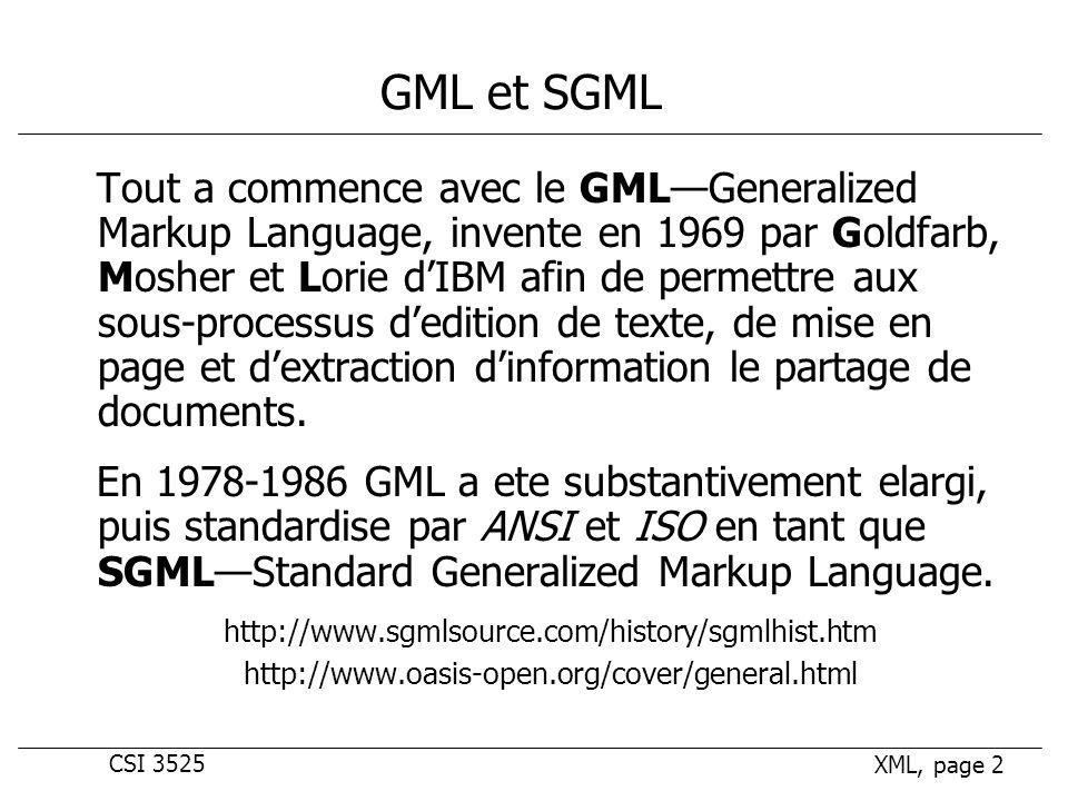CSI 3525 XML, page 2 GML et SGML Tout a commence avec le GMLGeneralized Markup Language, invente en 1969 par Goldfarb, Mosher et Lorie dIBM afin de permettre aux sous-processus dedition de texte, de mise en page et dextraction dinformation le partage de documents.
