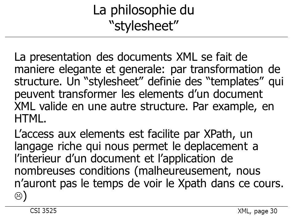 CSI 3525 XML, page 30 La philosophie du stylesheet La presentation des documents XML se fait de maniere elegante et generale: par transformation de structure.