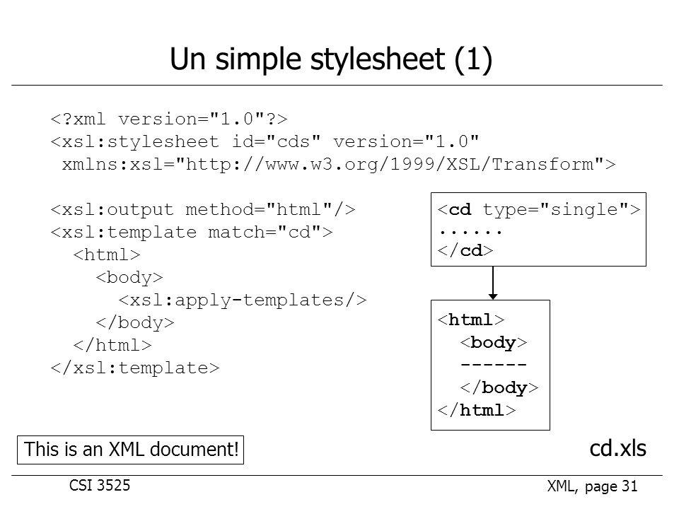CSI 3525 XML, page 31 Un simple stylesheet (1) <xsl:stylesheet id= cds version= 1.0 xmlns:xsl= http://www.w3.org/1999/XSL/Transform > cd.xls......