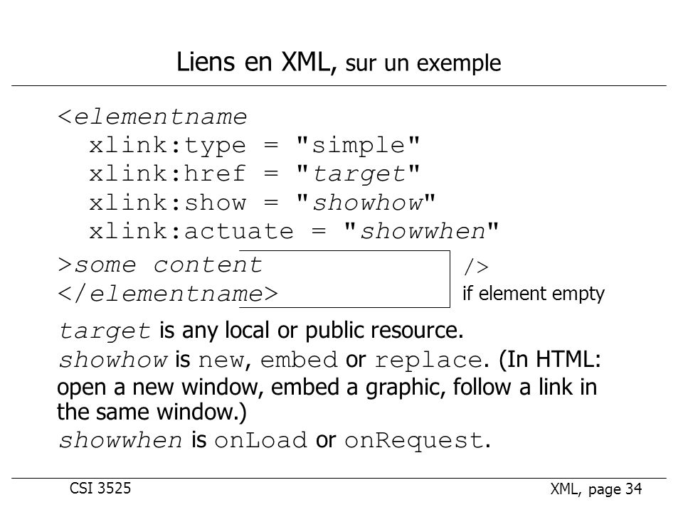 CSI 3525 XML, page 34 Liens en XML, sur un exemple <elementname xlink:type = simple xlink:href = target xlink:show = showhow xlink:actuate = showwhen >some content target is any local or public resource.