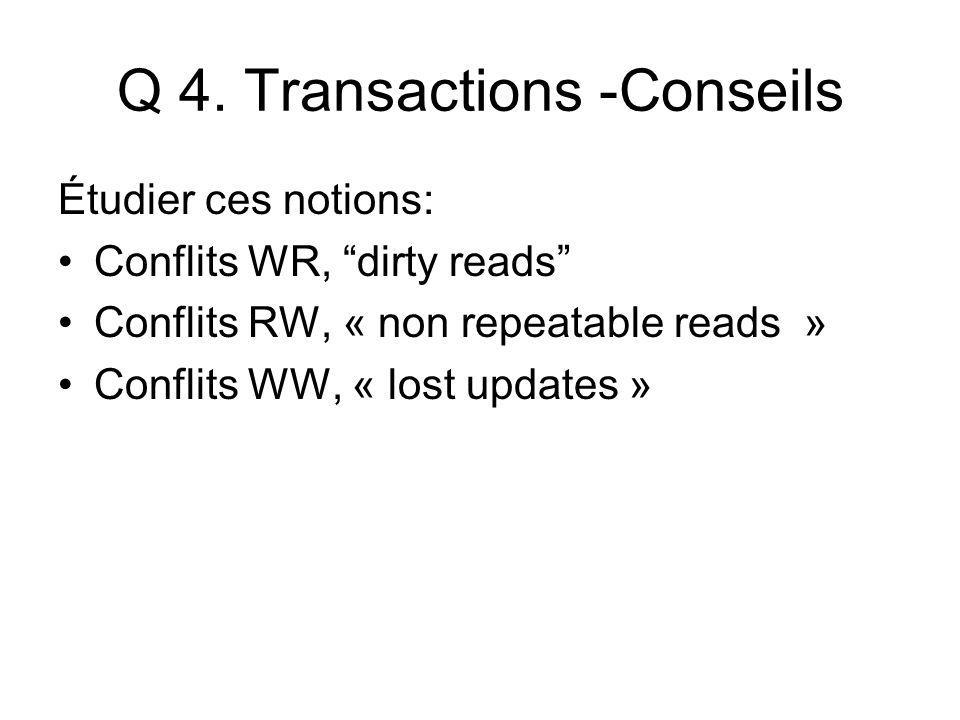 Q 4. Transactions -Conseils Étudier ces notions: Conflits WR, dirty reads Conflits RW, « non repeatable reads » Conflits WW, « lost updates »