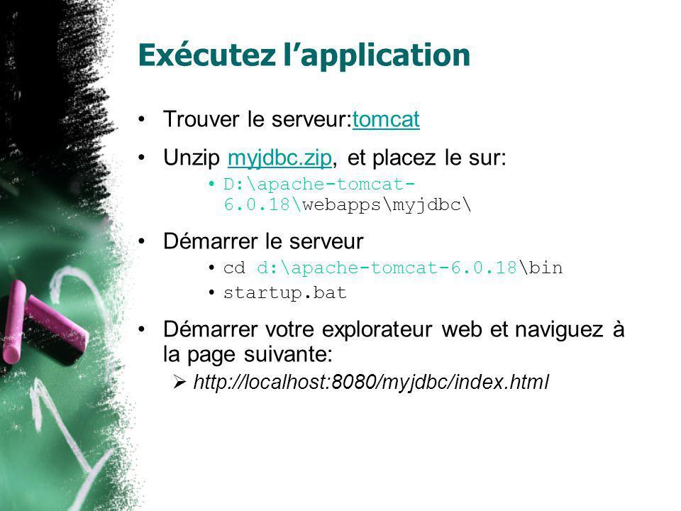 Exécutez lapplication Trouver le serveur:tomcattomcat Unzip myjdbc.zip, et placez le sur:myjdbc.zip D:\apache-tomcat- 6.0.18\webapps\myjdbc\ Démarrer le serveur cd d:\apache-tomcat-6.0.18\bin startup.bat Démarrer votre explorateur web et naviguez à la page suivante: http://localhost:8080/myjdbc/index.html