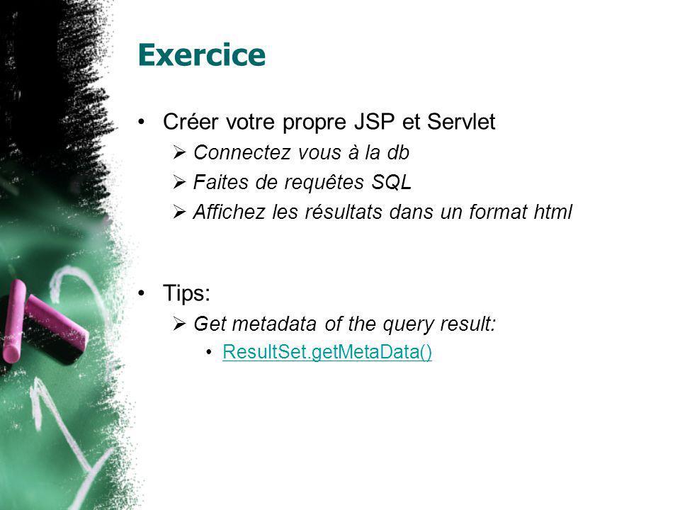 Exercice Créer votre propre JSP et Servlet Connectez vous à la db Faites de requêtes SQL Affichez les résultats dans un format html Tips: Get metadata of the query result: ResultSet.getMetaData()