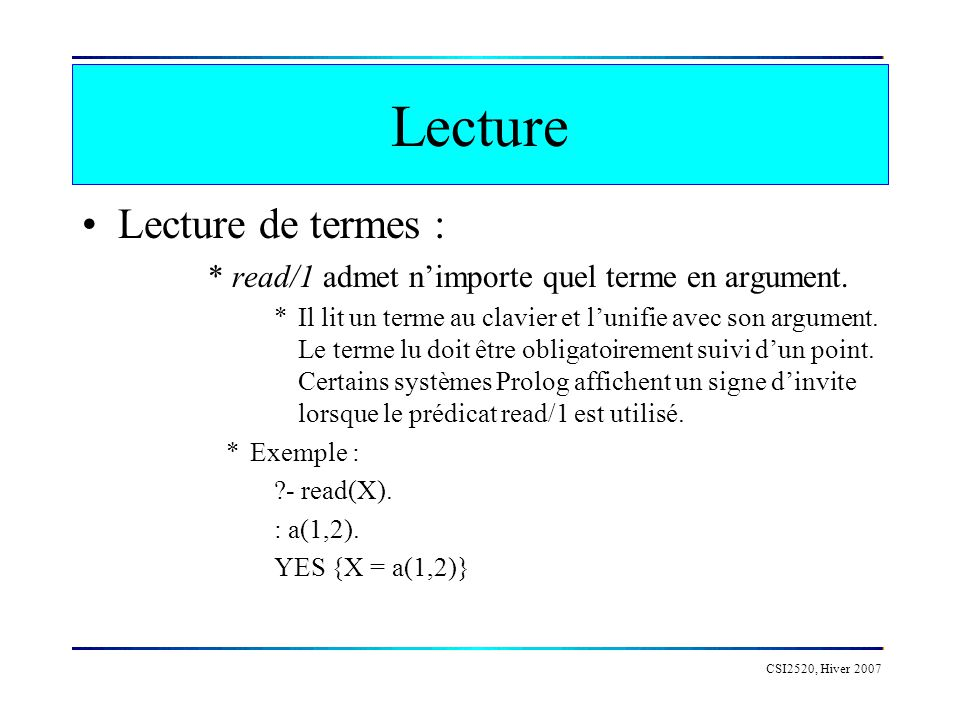 CSI2520, Hiver 2007 Exemple age(X, Y) :- write( Give the age of ), write(X), write( : ), read(Y).