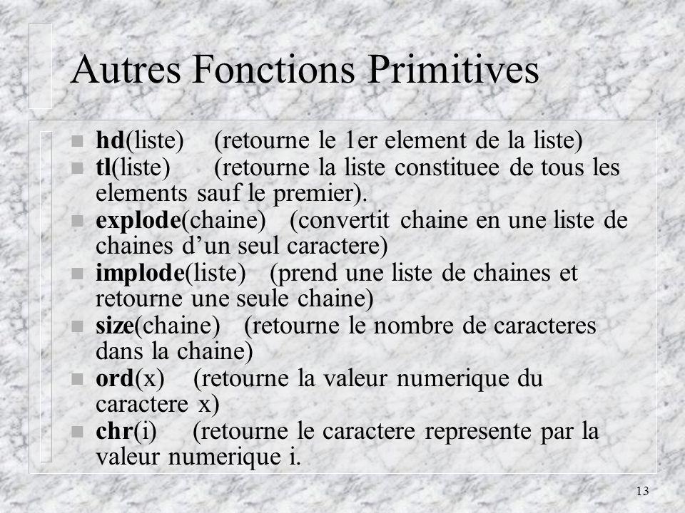 13 Autres Fonctions Primitives n hd(liste) (retourne le 1er element de la liste) n tl(liste) (retourne la liste constituee de tous les elements sauf le premier).
