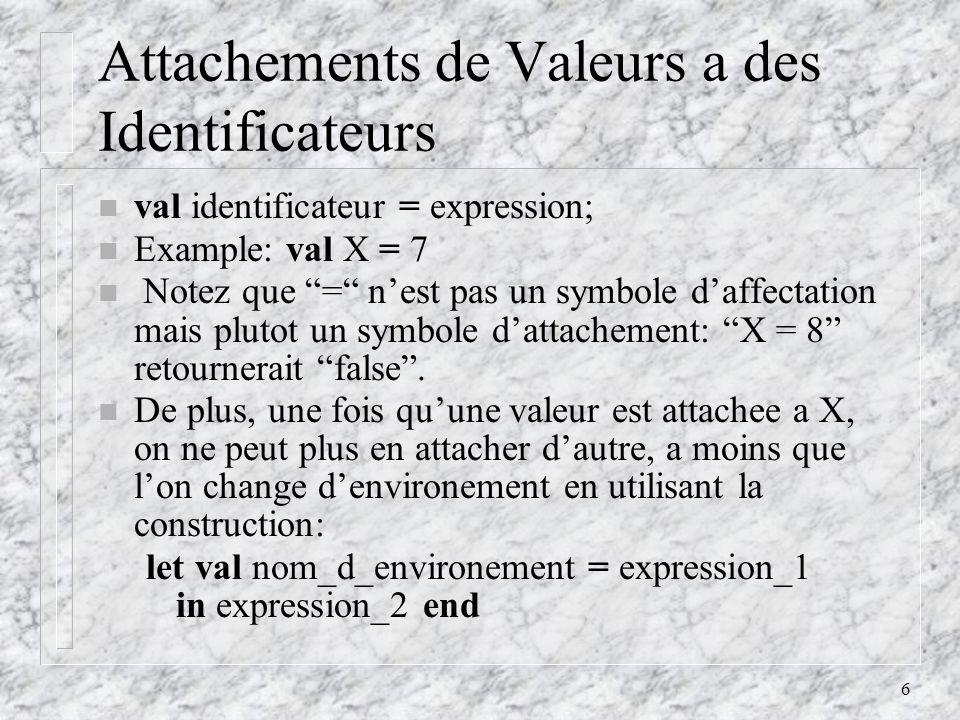 6 Attachements de Valeurs a des Identificateurs n val identificateur = expression; n Example: val X = 7 n Notez que = nest pas un symbole daffectation mais plutot un symbole dattachement: X = 8 retournerait false.