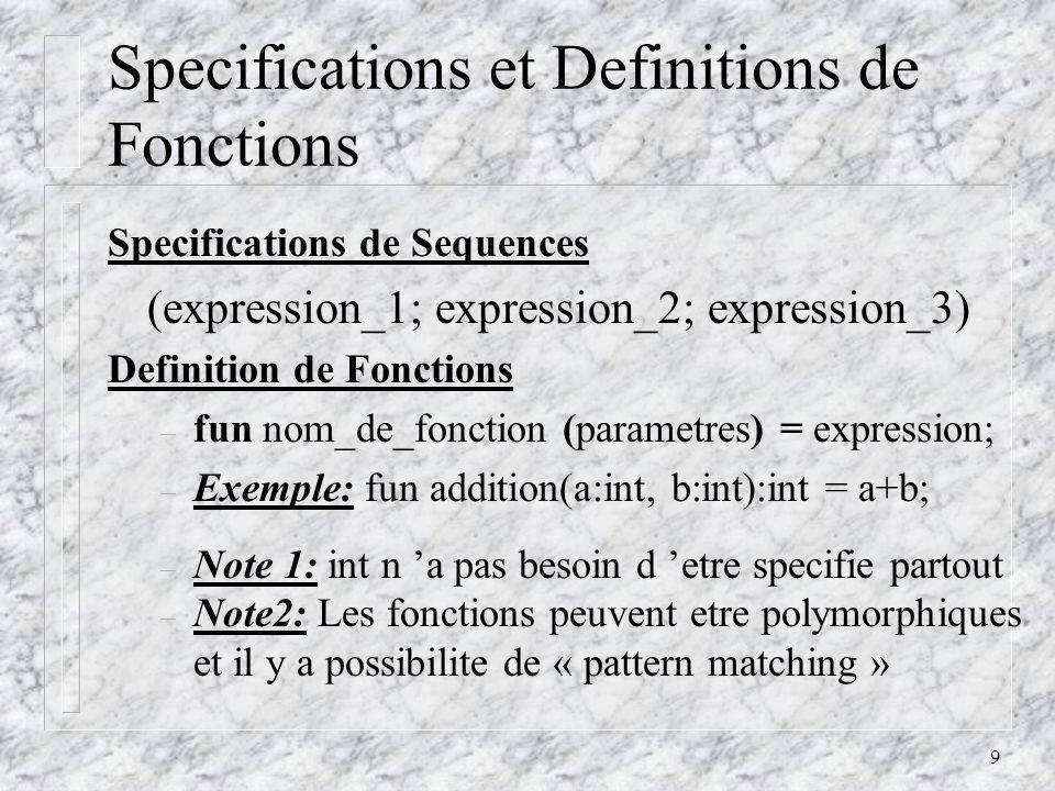 9 Specifications et Definitions de Fonctions Specifications de Sequences (expression_1; expression_2; expression_3) Definition de Fonctions – fun nom_de_fonction (parametres) = expression; – Exemple: fun addition(a:int, b:int):int = a+b; – Note 1: int n a pas besoin d etre specifie partout – Note2: Les fonctions peuvent etre polymorphiques et il y a possibilite de « pattern matching »