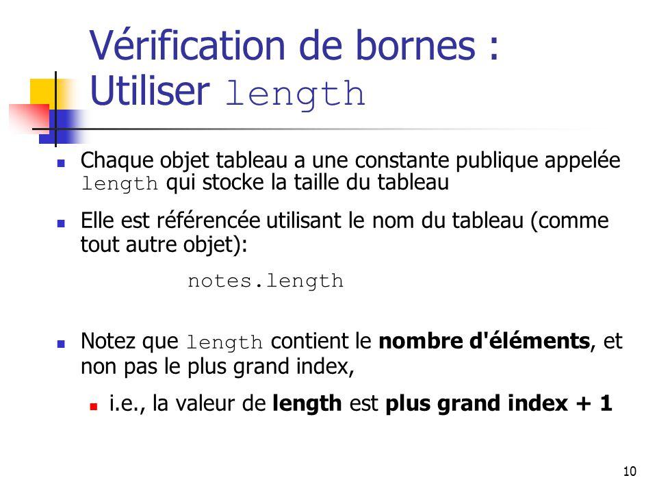 10 Vérification de bornes : Utiliser length Chaque objet tableau a une constante publique appelée length qui stocke la taille du tableau Elle est référencée utilisant le nom du tableau (comme tout autre objet): notes.length Notez que length contient le nombre d éléments, et non pas le plus grand index, i.e., la valeur de length est plus grand index + 1