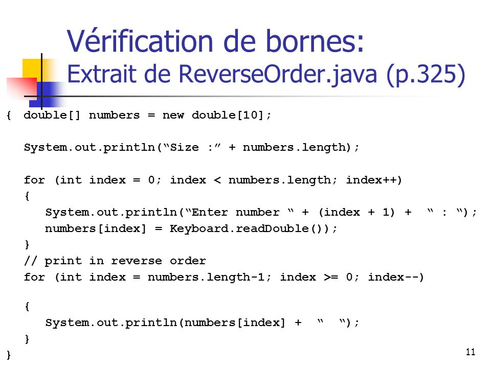 11 Vérification de bornes: Extrait de ReverseOrder.java (p.325) {double[] numbers = new double[10]; System.out.println(Size : + numbers.length); for (int index = 0; index < numbers.length; index++) { System.out.println(Enter number + (index + 1) + : ); numbers[index] = Keyboard.readDouble()); } // print in reverse order for (int index = numbers.length-1; index >= 0; index--) { System.out.println(numbers[index] + ); }