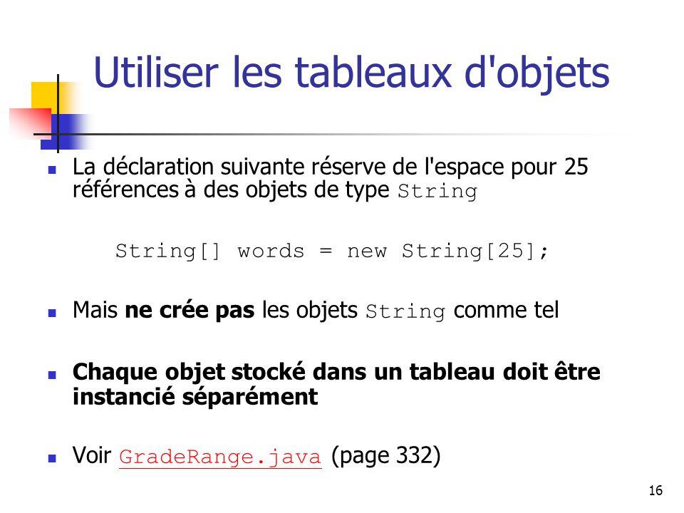 16 Utiliser les tableaux d objets La déclaration suivante réserve de l espace pour 25 références à des objets de type String String[] words = new String[25]; Mais ne crée pas les objets String comme tel Chaque objet stocké dans un tableau doit être instancié séparément Voir GradeRange.java (page 332) GradeRange.java