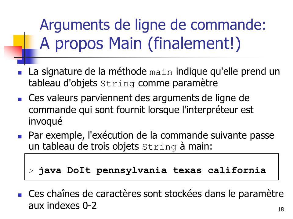 18 Arguments de ligne de commande: A propos Main (finalement!) La signature de la méthode main indique qu elle prend un tableau d objets String comme paramètre Ces valeurs parviennent des arguments de ligne de commande qui sont fournit lorsque l interpréteur est invoqué Par exemple, l exécution de la commande suivante passe un tableau de trois objets String à main: > java DoIt pennsylvania texas california Ces chaînes de caractères sont stockées dans le paramètre aux indexes 0-2