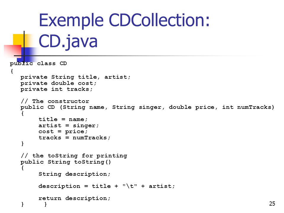 25 Exemple CDCollection: CD.java public class CD { private String title, artist; private double cost; private int tracks; // The constructor public CD