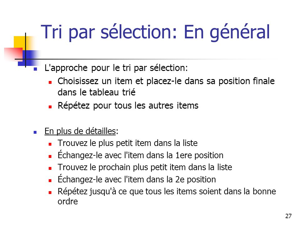 27 Tri par sélection: En général L approche pour le tri par sélection: Choisissez un item et placez-le dans sa position finale dans le tableau trié Répétez pour tous les autres items En plus de détailles: Trouvez le plus petit item dans la liste Échangez-le avec l item dans la 1ere position Trouvez le prochain plus petit item dans la liste Échangez-le avec l item dans la 2e position Répétez jusqu à ce que tous les items soient dans la bonne ordre