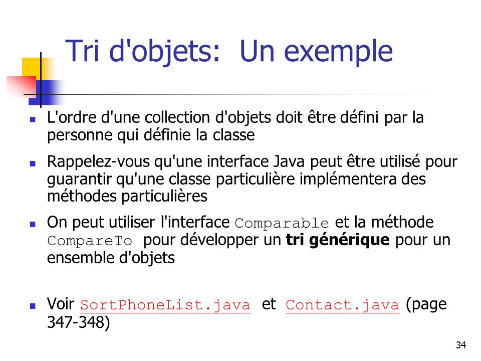 34 Tri d objets: Un exemple L ordre d une collection d objets doit être défini par la personne qui définie la classe Rappelez-vous qu une interface Java peut être utilisé pour guarantir qu une classe particulière implémentera des méthodes particulières On peut utiliser l interface Comparable et la méthode CompareTo pour développer un tri générique pour un ensemble d objets Voir SortPhoneList.java et Contact.java (page 347-348) SortPhoneList.javaContact.java
