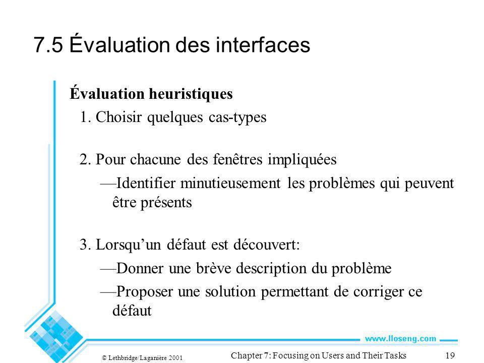 © Lethbridge/Laganière 2001 Chapter 7: Focusing on Users and Their Tasks19 7.5 Évaluation des interfaces Évaluation heuristiques 1. Choisir quelques c