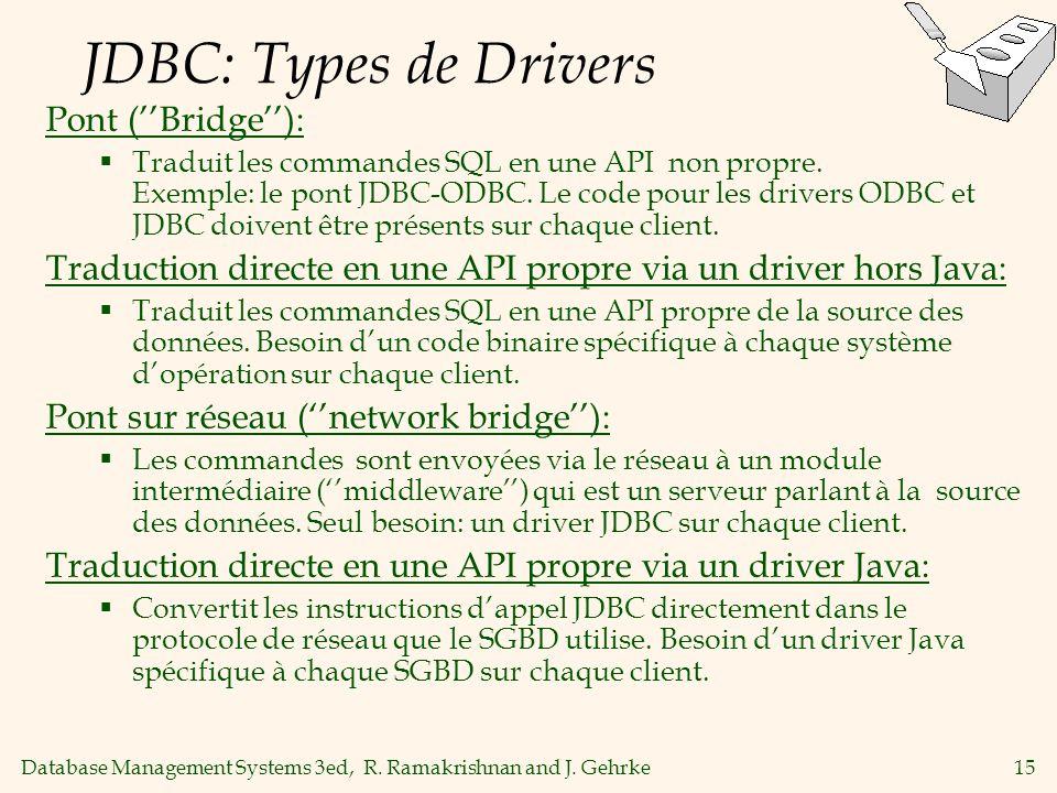 Database Management Systems 3ed, R. Ramakrishnan and J. Gehrke15 JDBC: Types de Drivers Pont (Bridge): Traduit les commandes SQL en une API non propre