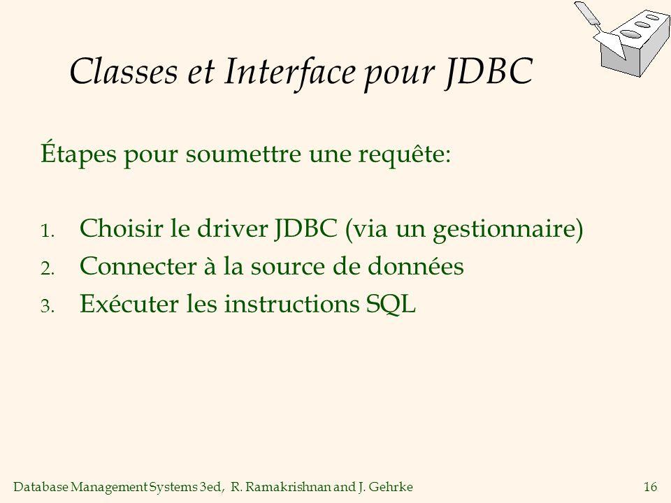 Database Management Systems 3ed, R. Ramakrishnan and J. Gehrke16 Classes et Interface pour JDBC Étapes pour soumettre une requête: 1. Choisir le drive