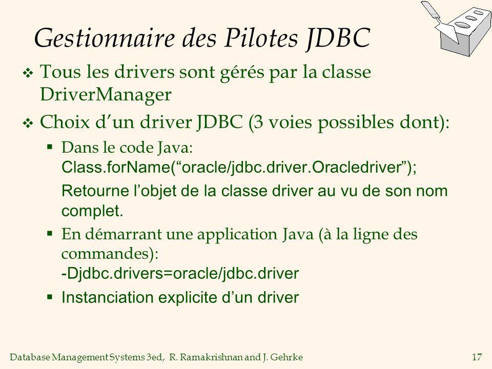 Database Management Systems 3ed, R. Ramakrishnan and J. Gehrke17 Gestionnaire des Pilotes JDBC Tous les drivers sont gérés par la classe DriverManager