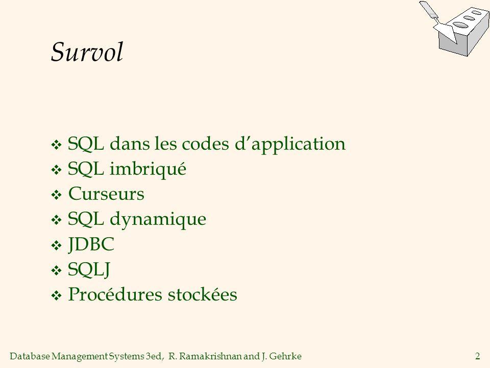 Database Management Systems 3ed, R. Ramakrishnan and J. Gehrke2 Survol SQL dans les codes dapplication SQL imbriqué Curseurs SQL dynamique JDBC SQLJ P