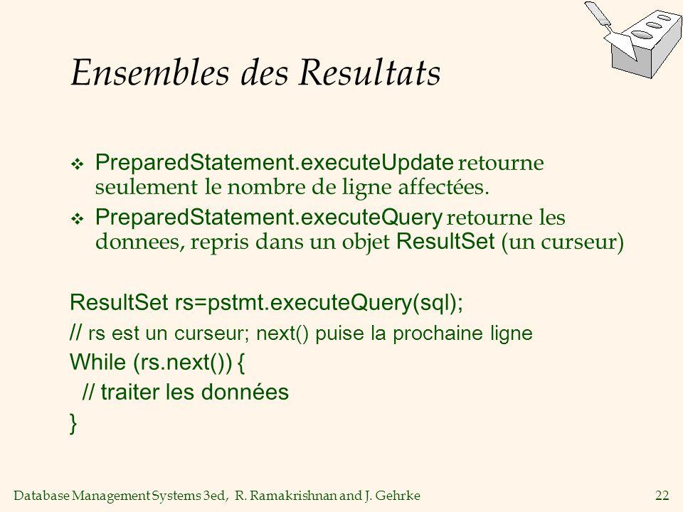 Database Management Systems 3ed, R. Ramakrishnan and J. Gehrke22 Ensembles des Resultats PreparedStatement.executeUpdate retourne seulement le nombre