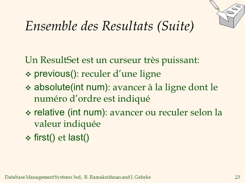 Database Management Systems 3ed, R. Ramakrishnan and J. Gehrke23 Ensemble des Resultats (Suite) Un ResultSet est un curseur très puissant: previous()