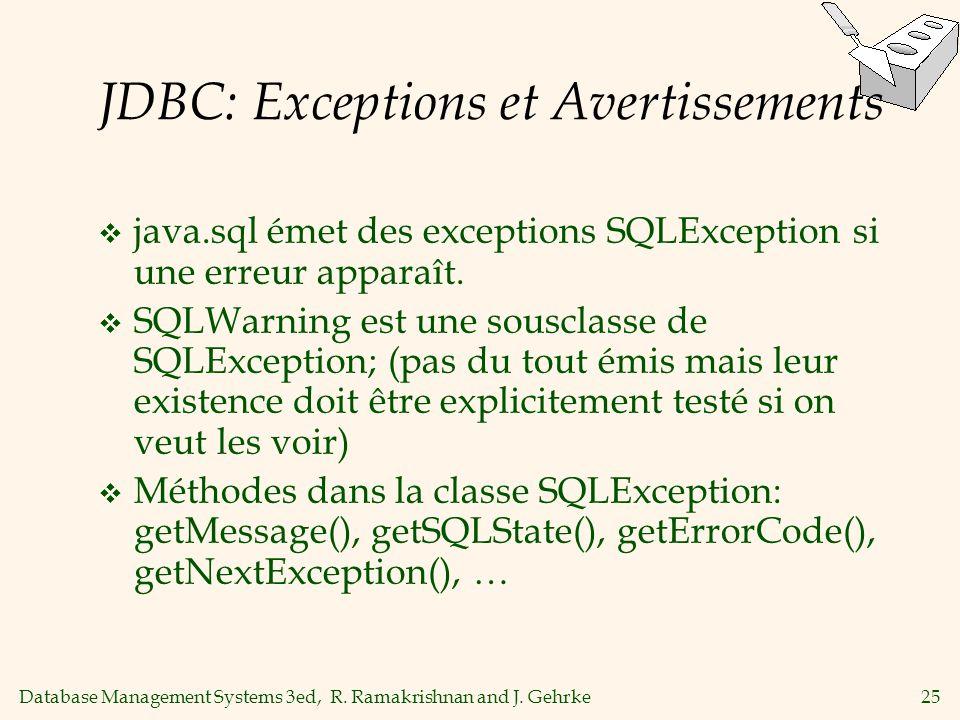 Database Management Systems 3ed, R. Ramakrishnan and J. Gehrke25 JDBC: Exceptions et Avertissements java.sql émet des exceptions SQLException si une e
