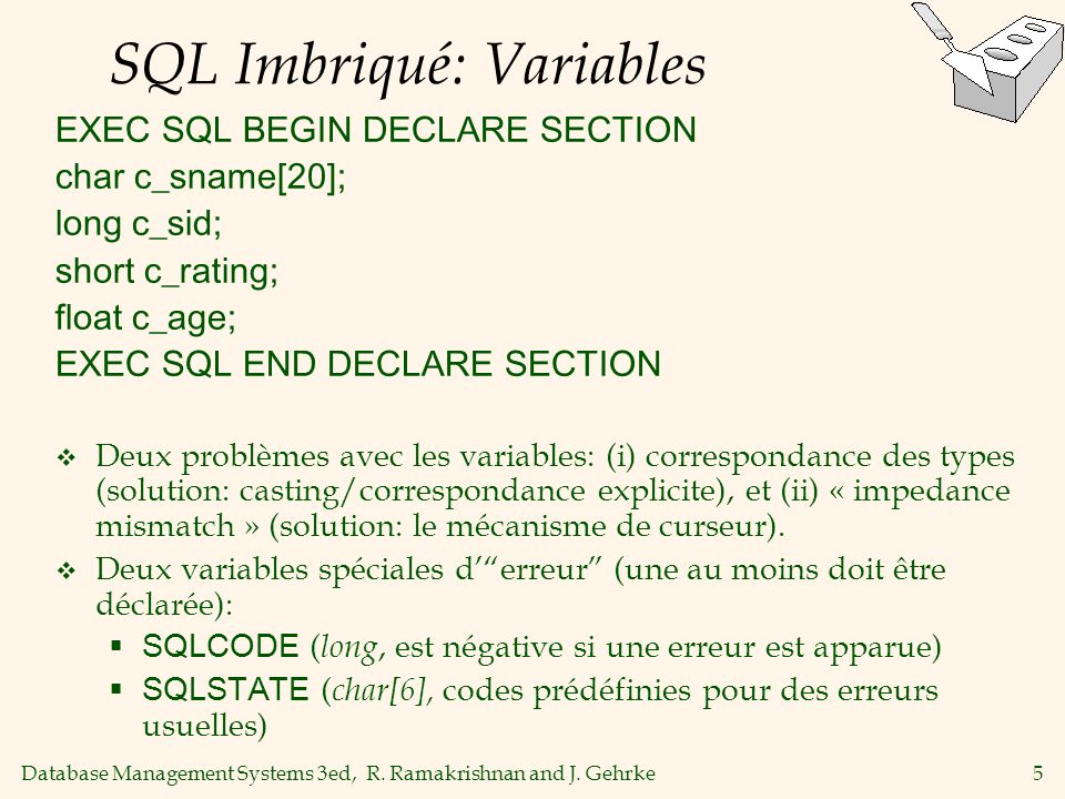 Database Management Systems 3ed, R. Ramakrishnan and J. Gehrke5 SQL Imbriqué: Variables EXEC SQL BEGIN DECLARE SECTION char c_sname[20]; long c_sid; s