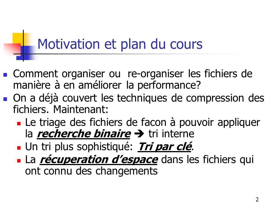 2 Motivation et plan du cours Comment organiser ou re-organiser les fichiers de manière à en améliorer la performance? On a déjà couvert les technique