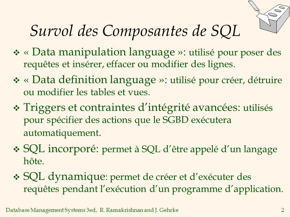 Database Management Systems 3ed, R. Ramakrishnan and J. Gehrke2 Survol des Composantes de SQL « Data manipulation language »: utilisé pour poser des r