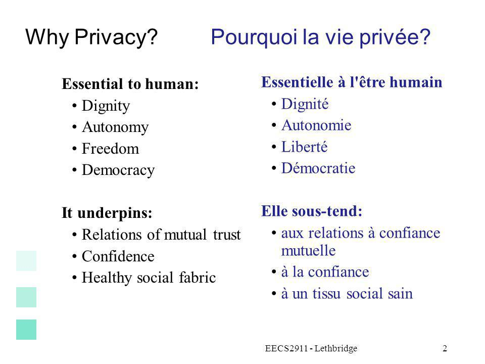 EECS2911 - Lethbridge3 Key aspects of privacy Aspects clés de la vie privée Physical/territorial privacy Being left alone, not bothered, not contacted Vie privée physique Être laissé tranquille, ne pas être dérangé, ne pas être contacté Freedom from surveillance Not being tracked, followed or watched Le droit à l absence de surveillance Ne pas être retracé, suivi ou surveillé Psychological privacy Freedom to keep secrets Vie privée psychologique Le droit de garder des secrets