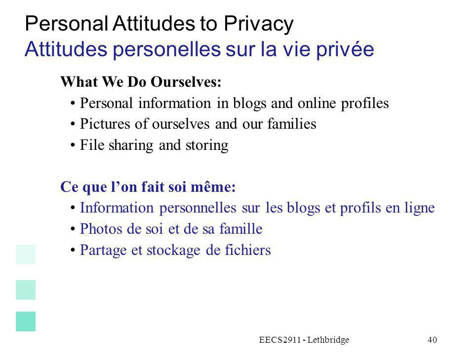 EECS2911 - Lethbridge41 Personal Attitudes to Privacy Attitudes personnelles sur la vie privée Is privacy old-fashioned.