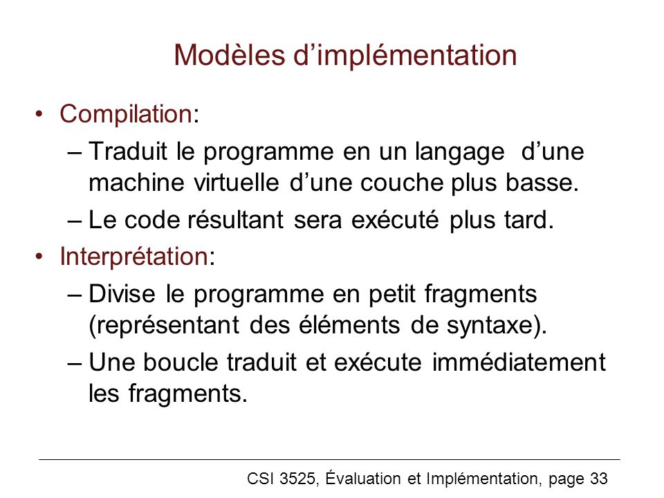 CSI 3525, Évaluation et Implémentation, page 33 Modèles dimplémentation Compilation: –Traduit le programme en un langage dune machine virtuelle dune couche plus basse.