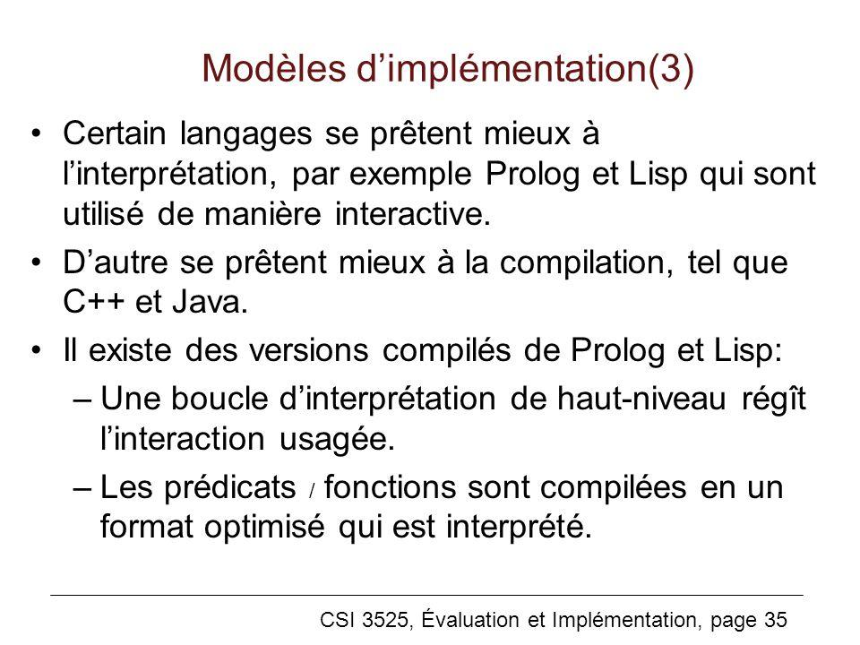 CSI 3525, Évaluation et Implémentation, page 35 Modèles dimplémentation(3) Certain langages se prêtent mieux à linterprétation, par exemple Prolog et Lisp qui sont utilisé de manière interactive.