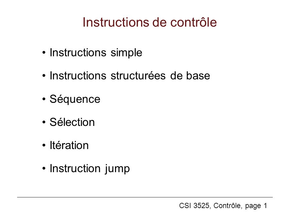 CSI 3525, Contrôle, page 1 Instructions de contrôle Instructions simple Instructions structurées de base Séquence Sélection Itération Instruction jump