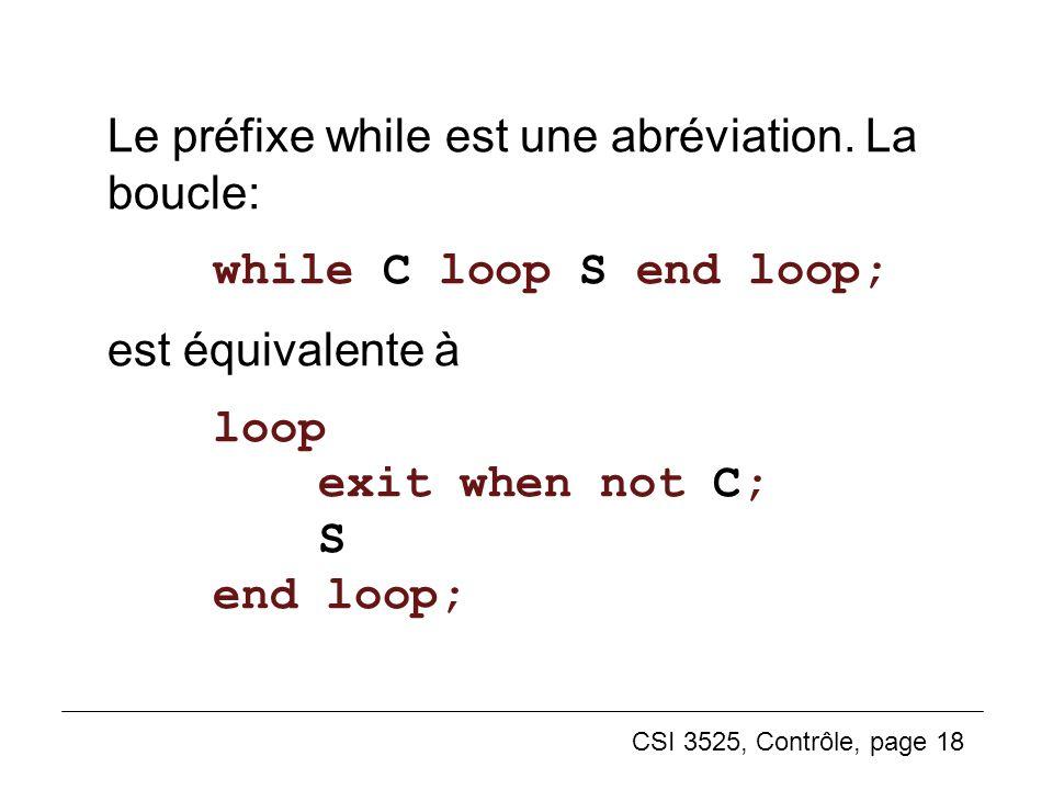 CSI 3525, Contrôle, page 18 Le préfixe while est une abréviation. La boucle: while C loop S end loop; est équivalente à loop exit when not C; S end lo