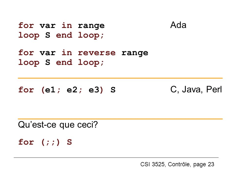 CSI 3525, Contrôle, page 23 for var in range Ada loop S end loop; for var in reverse range loop S end loop; for (e1; e2; e3) S C, Java, Perl Quest-ce